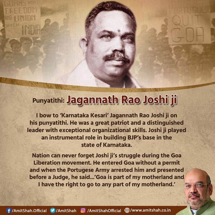 I bow to 'Karnataka Kesari' Jagannath Rao Joshi ji on his punyatithi. He was a great patriot and a distinguished leader with exceptional organizational skills. Joshi ji played an instrumental role in building BJP's base in the state of Karnataka.  Nation can never forget Joshi ji's struggle during the Goa Liberation movement. He entered Goa without a permit and when the Portugese Army arrested him and presented before a Judge, he said...'Goa is part of my motherland and I have the right to go to any part of my motherland.'