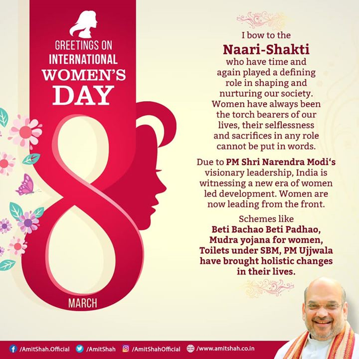 Greetings on International Women's Day.‬  ‪I bow to the Naari-Shakti who have time and again played a defining role in shaping and nurturing our society. Women have always been the torch bearers of our lives, their selflessness and sacrifices in any role cannot be put in words.  Due to PM Shri Narendra Modi's visionary leadership, India is witnessing a new era of women led development. Women are now leading from the front.‬  ‪Schemes like Beti Bachao Beti Padhao, Mudra yojana for women, Toilets under SBM, PM Ujjwala have brought holistic changes in their lives.
