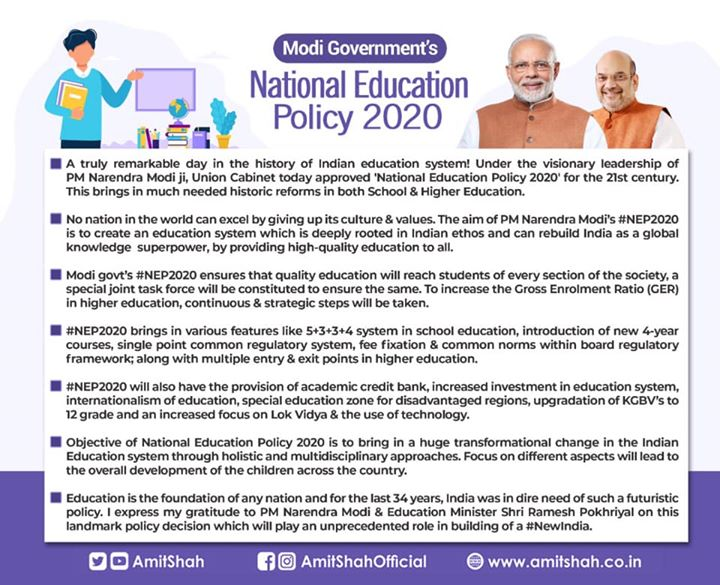 A truly remarkable day in the history of Indian education system! Under the visionary leadership of PM Narendra Modi ji, Union Cabinet today approved 'National Education Policy 2020' for the 21st century. This brings in much needed historic reforms in both School & Higher Education.  No nation in the world can excel by giving up its culture & values.‬  ‪The aim of PM Narendra Modi's #NEP2020 is to create an education system which is deeply rooted in Indian ethos and can rebuild India as a global knowledge superpower, by providing high-quality education to all.  Modi govt's #NEP2020 ensures that quality education will reach students of every section of the society, a special joint task force will be constituted to ensure the same. To increase the Gross Enrolment Ratio (GER) in higher education, continuous and strategic steps will be taken.  #NEP2020 brings in various features like 5+3+3+4 system in school education, introduction of new 4-year courses, single point common regulatory system, fee fixation & common norms within board regulatory framework; along with multiple entry & exit points in higher education.  #NEP2020 will also have the provision of academic credit bank, increased investment in education system, internationalism of education, special education zone for disadvantaged regions, upgradation of KGBV's to 12 grade and an increased focus on Lok Vidya & the use of technology.  Objective of National Education Policy 2020 is to bring in a huge transformational change in the Indian Education system through holistic and multidisciplinary approaches. Focus on different aspects will lead to the overall development of the children across the country.  Education is the foundation of any nation and for the last 34 years, India was in dire need of such a futuristic policy. I express my gratitude to PM Narendra Modi & Education Minister Shri Ramesh Pokhriyal on this landmark policy decision which will play an unprecedented role in building of a #NewIndia.