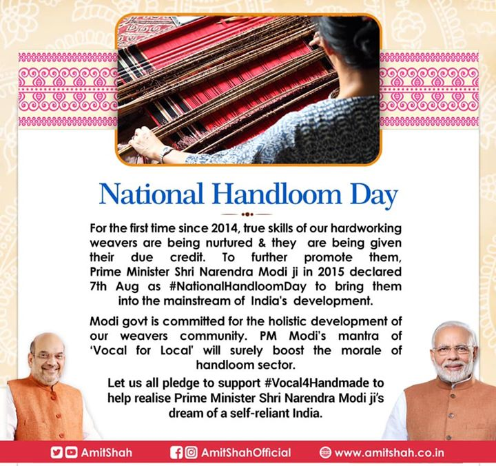 For the first time since 2014, true skills of our hardworking weavers are being nurtured & they are being given their due credit. To further promote them, Prime Minister Shri Narendra Modi ji in 2015 declared 7th Aug as #NationalHandloomDay to bring them into the mainstream of India's development.  Modi govt is committed for the holistic development of our weavers community. PM Modi's mantra of 'Vocal for Local' will surely boost the morale of handloom sector.  Let us all pledge to support #Vocal4Handmade to help realise Prime Minister Shri Narendra Modi ji's dream of a self-reliant India.
