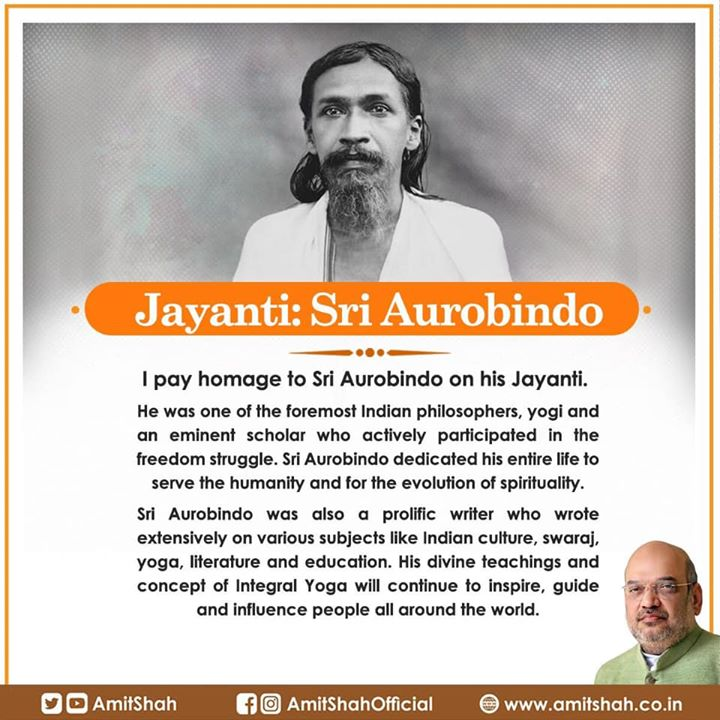 I pay homage to Sri Aurobindo on his Jayanti.‬  ‪He was one of the foremost Indian philosophers, yogi and an eminent scholar who actively participated in the freedom struggle. Sri Aurobindo dedicated his entire life to serve the humanity and for the evolution of spirituality.  Sri Aurobindo was also a prolific writer who wrote extensively on various subjects like Indian culture, swaraj, yoga, literature and education. His divine teachings and concept of Integral Yoga will continue to inspire, guide and influence people all around the world.