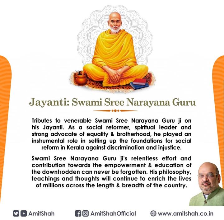 Tributes to venerable Swami Sree Narayana Guru ji on his Jayanti. As a social reformer, spiritual leader and strong advocate of equality & brotherhood, he played an instrumental role in setting up the foundations for social reform in Kerala against discrimination and injustice.  Swami Sree Narayana Guru ji's relentless effort and contribution towards the empowerment & education of the downtrodden can never be forgotten. His philosophy, teachings and thoughts will continue to enrich the lives of millions across the length & breadth of the country.